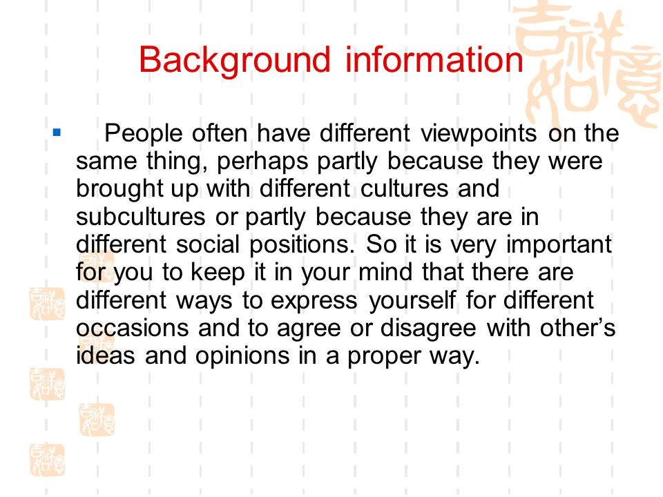 Background information  People often have different viewpoints on the same thing, perhaps partly because they were brought up with different cultures and subcultures or partly because they are in different social positions.