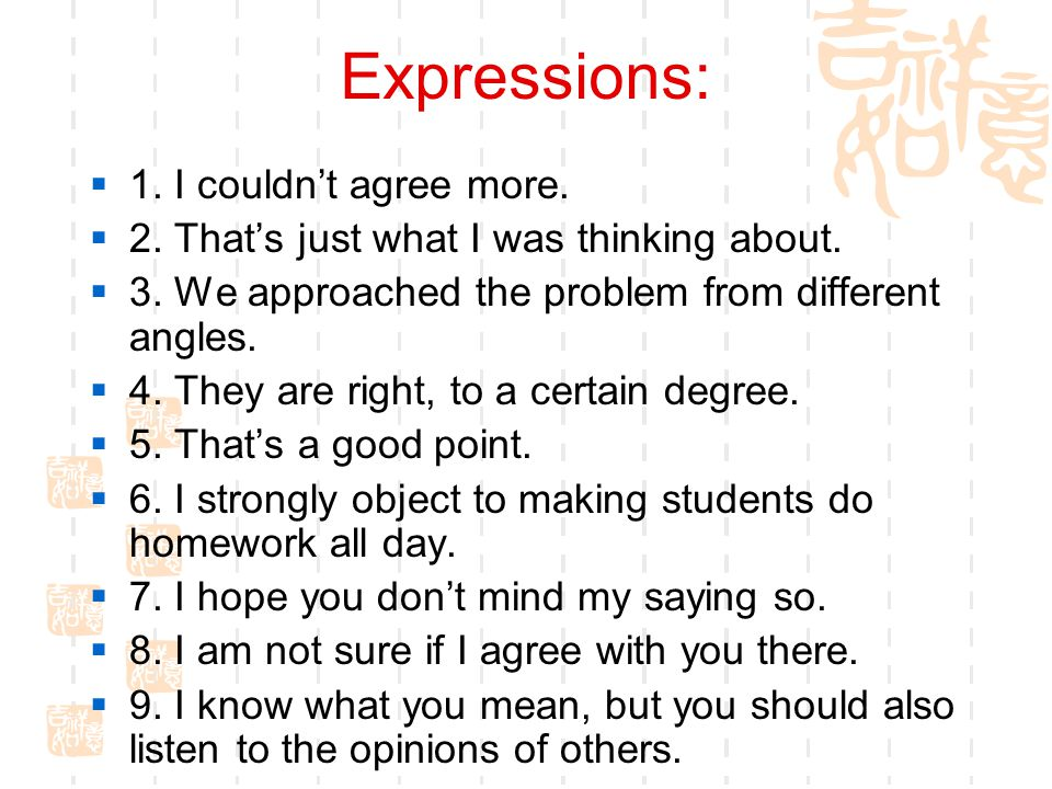 Expressions:  1.I couldn't agree more.  2. That's just what I was thinking about.