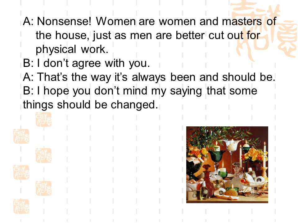 A: Nonsense! Women are women and masters of the house, just as men are better cut out for physical work. B: I don't agree with you. A: That's the way