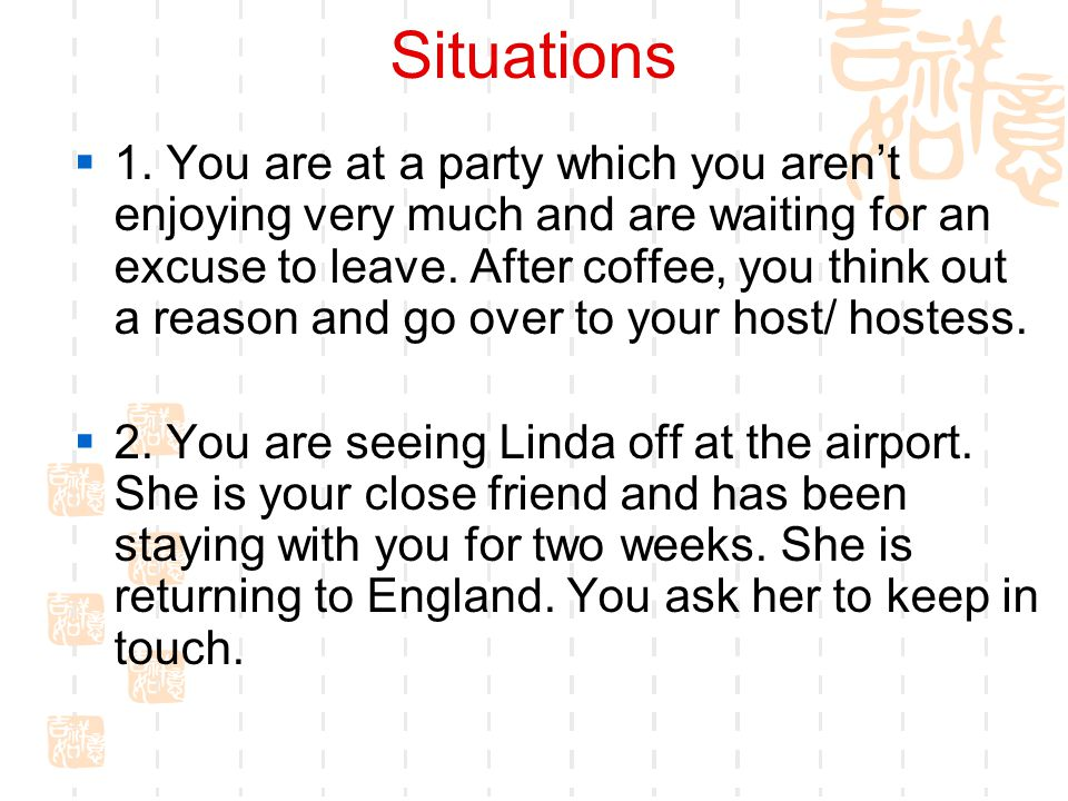 Situations  1. You are at a party which you aren't enjoying very much and are waiting for an excuse to leave. After coffee, you think out a reason an