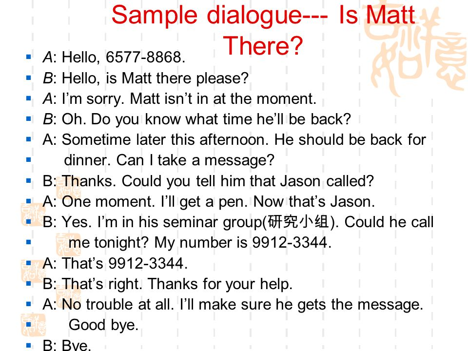 Sample dialogue--- Is Matt There. A: Hello, 6577-8868.