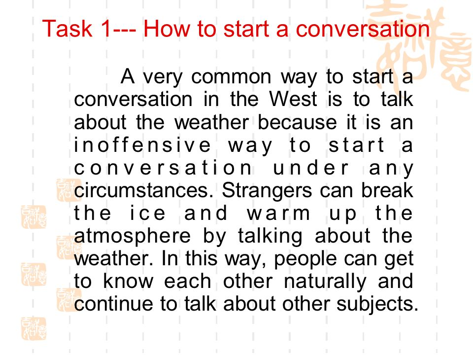 Task 1--- How to start a conversation A very common way to start a conversation in the West is to talk about the weather because it is an inoffensive way to start a conversation under any circumstances.