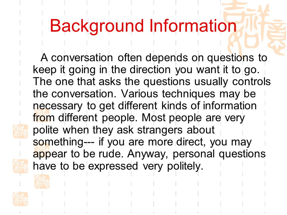 Background Information A conversation often depends on questions to keep it going in the direction you want it to go.