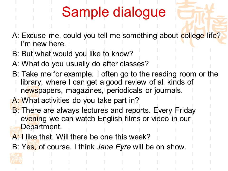 Sample dialogue A: Excuse me, could you tell me something about college life.