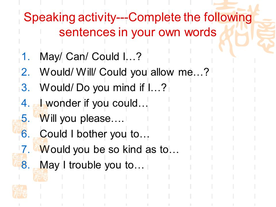 Speaking activity---Complete the following sentences in your own words 1.May/ Can/ Could I….