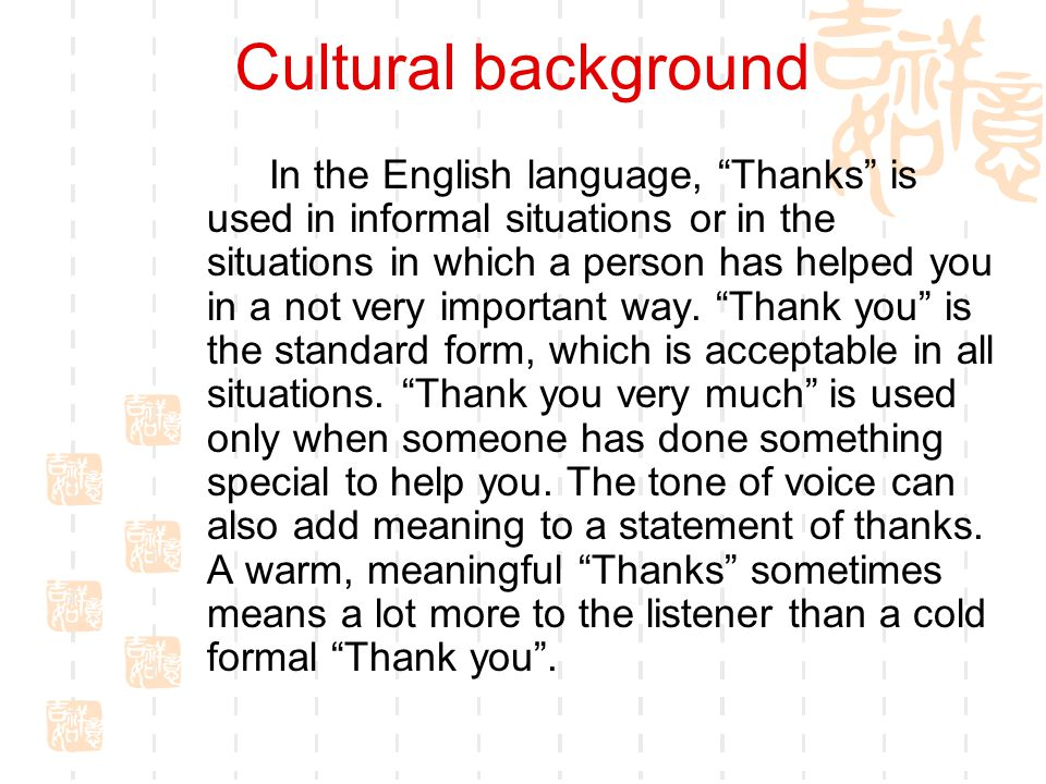 Cultural background In the English language, Thanks is used in informal situations or in the situations in which a person has helped you in a not very important way.