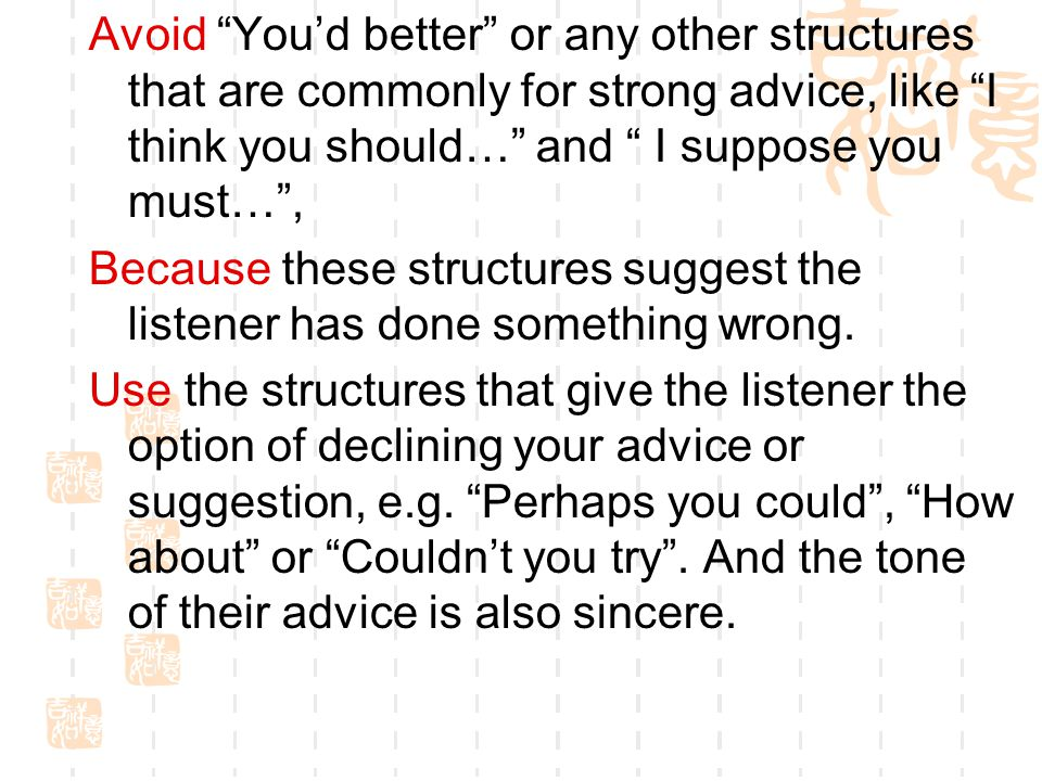 Avoid You'd better or any other structures that are commonly for strong advice, like I think you should… and I suppose you must… , Because these structures suggest the listener has done something wrong.