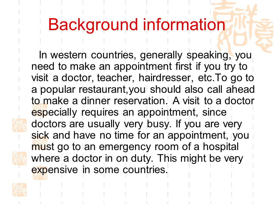 Background information In western countries, generally speaking, you need to make an appointment first if you try to visit a doctor, teacher, hairdresser, etc.To go to a popular restaurant,you should also call ahead to make a dinner reservation.