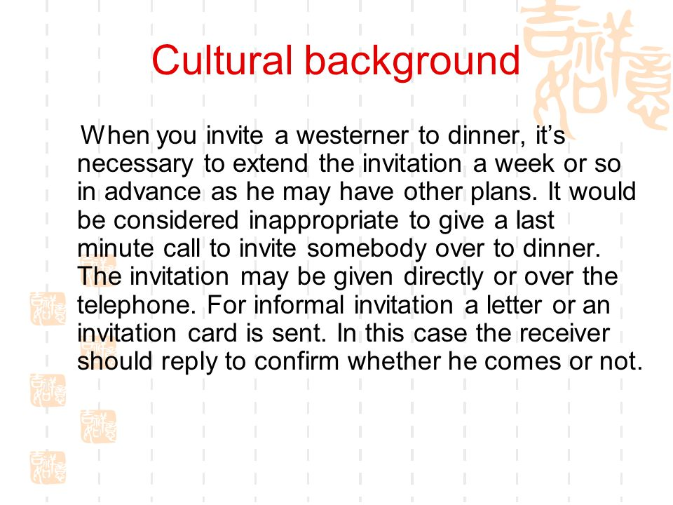 Cultural background When you invite a westerner to dinner, it's necessary to extend the invitation a week or so in advance as he may have other plans.