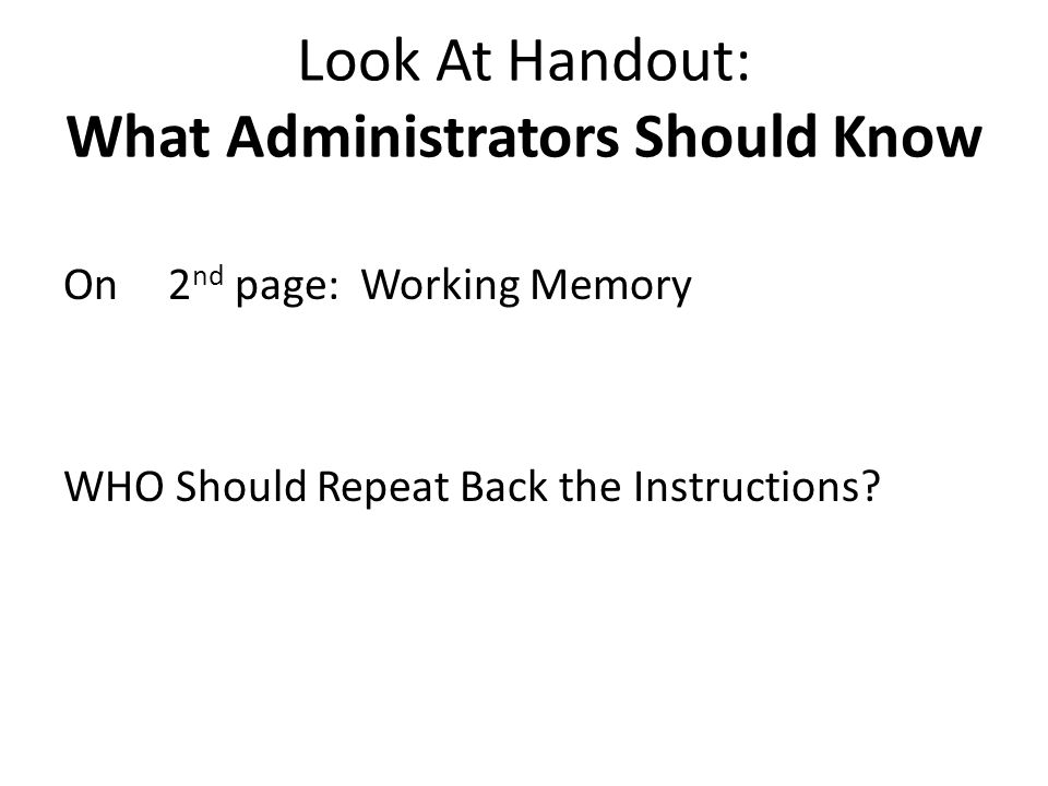 Look At Handout: What Administrators Should Know On2 nd page: Working Memory WHO Should Repeat Back the Instructions