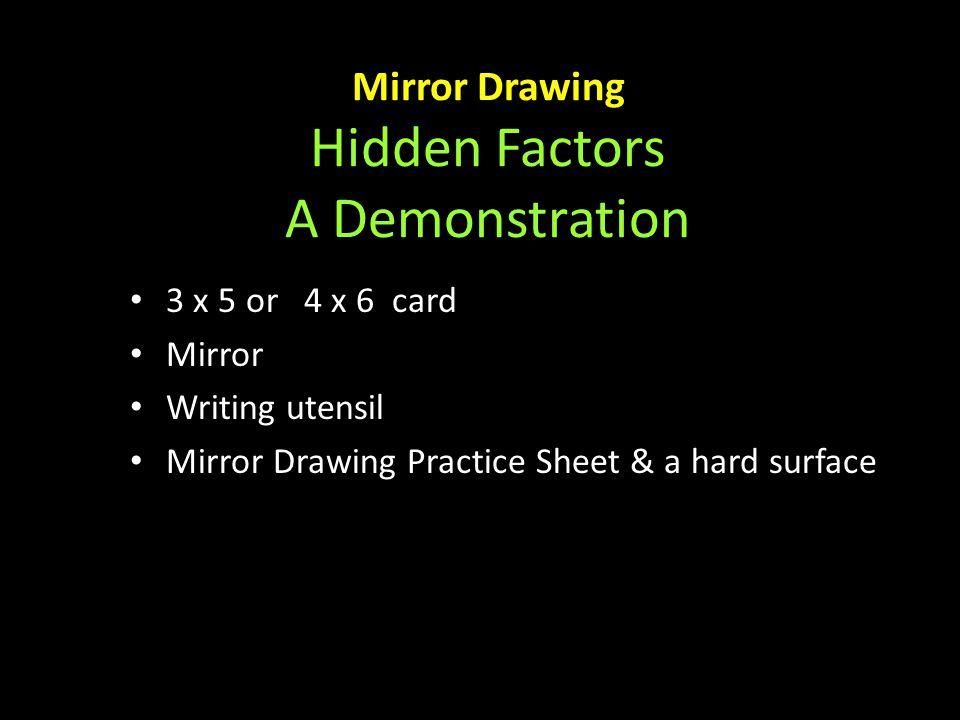 Mirror Drawing Hidden Factors A Demonstration 3 x 5 or 4 x 6 card 3 x 5 or 4 x 6 card Mirror Mirror Writing utensil Writing utensil Mirror Drawing Practice Sheet & a hard surface Mirror Drawing Practice Sheet & a hard surface