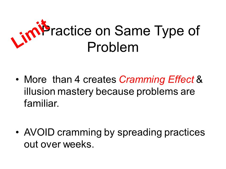 Practice on Same Type of Problem More than 4 creates Cramming Effect & illusion mastery because problems are familiar.