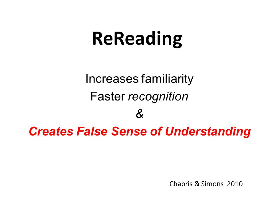 ReReading Increases familiarity Faster recognition & Creates False Sense of Understanding Chabris & Simons 2010
