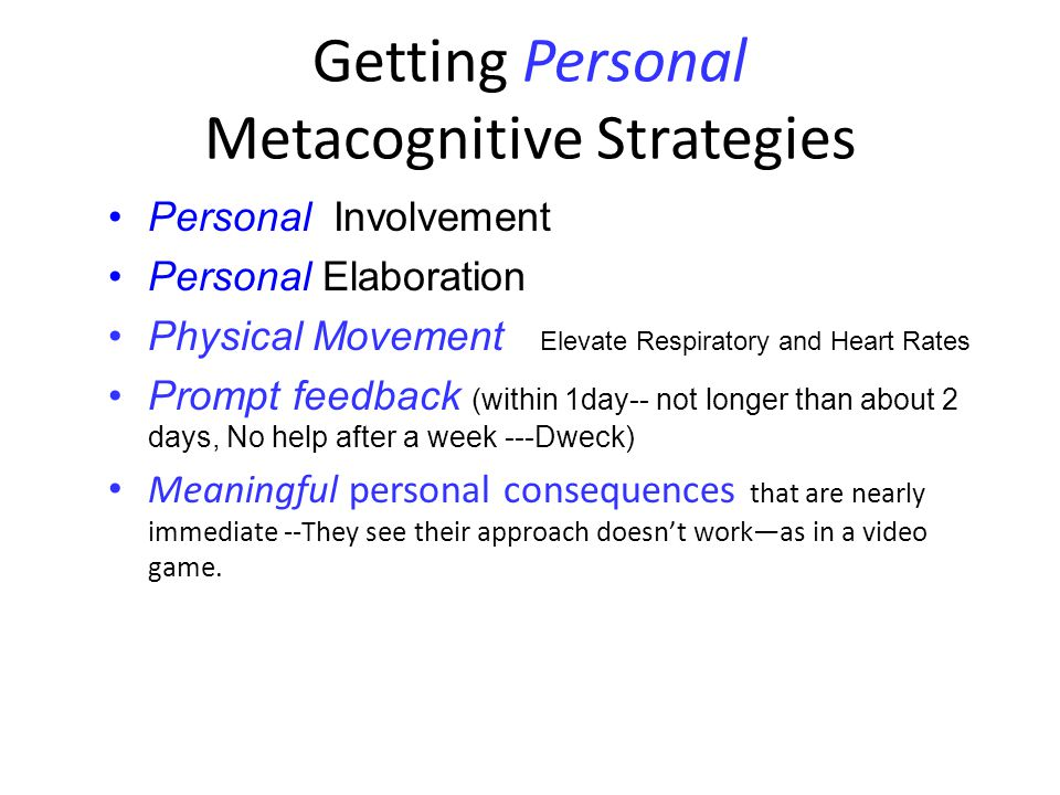Getting Personal Metacognitive Strategies Personal Involvement Personal Elaboration Physical Movement Elevate Respiratory and Heart Rates Prompt feedback (within 1day-- not longer than about 2 days, No help after a week ---Dweck) Meaningful personal consequences that are nearly immediate --They see their approach doesn't work—as in a video game.