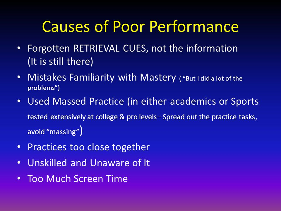 Causes of Poor Performance Forgotten RETRIEVAL CUES, not the information (It is still there) Mistakes Familiarity with Mastery ( But I did a lot of the problems ) Used Massed Practice (in either academics or Sports tested extensively at college & pro levels– Spread out the practice tasks, avoid massing ) Practices too close together Unskilled and Unaware of It Too Much Screen Time