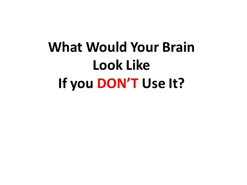What Would Your Brain Look Like If you DON'T Use It