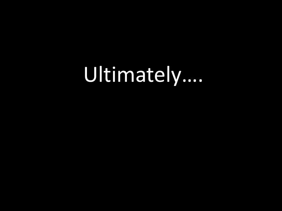 Ultimately….
