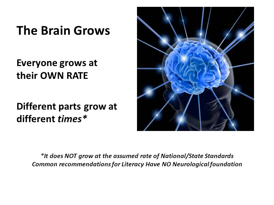 The Brain Grows Everyone grows at their OWN RATE Different parts grow at different times* *It does NOT grow at the assumed rate of National/State Standards Common recommendations for Literacy Have NO Neurological foundation