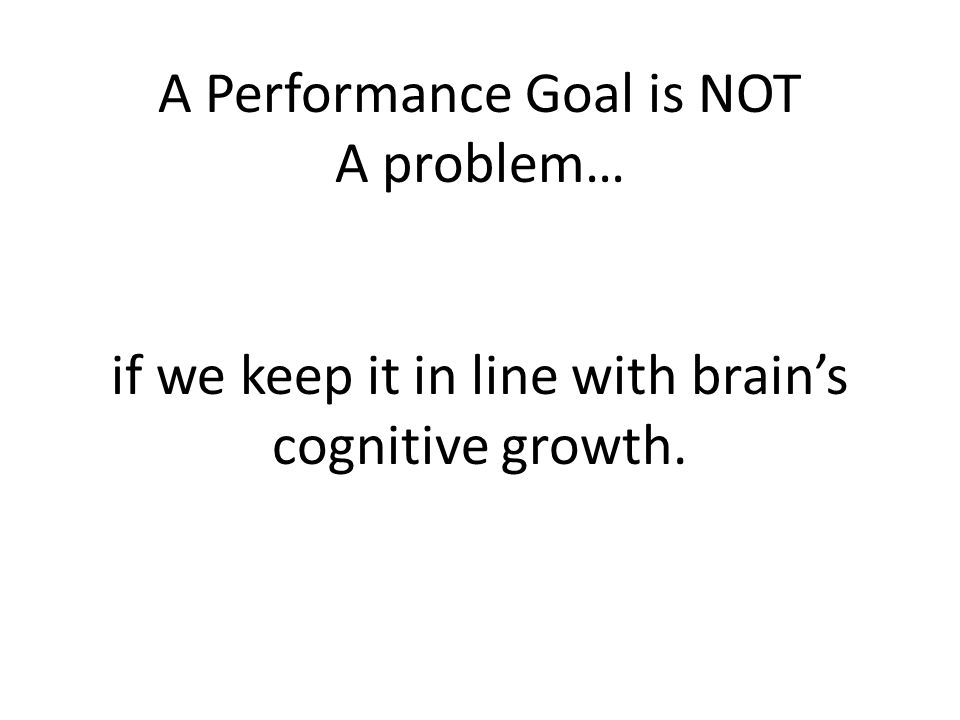 A Performance Goal is NOT A problem… if we keep it in line with brain's cognitive growth.