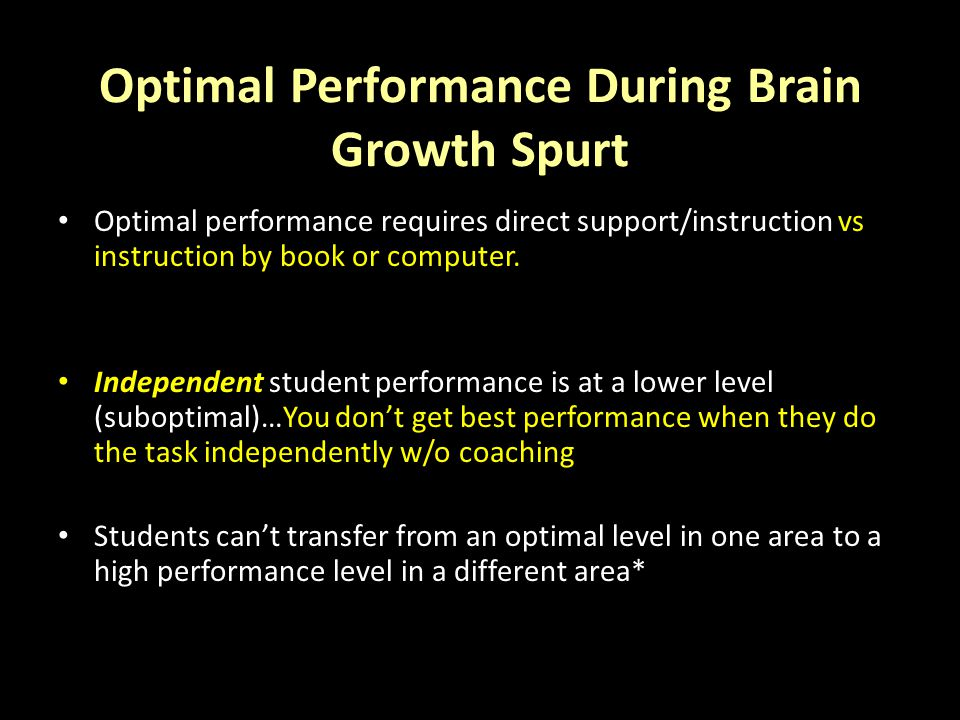 Optimal Performance During Brain Growth Spurt Optimal performance requires direct support/instruction vs instruction by book or computer.