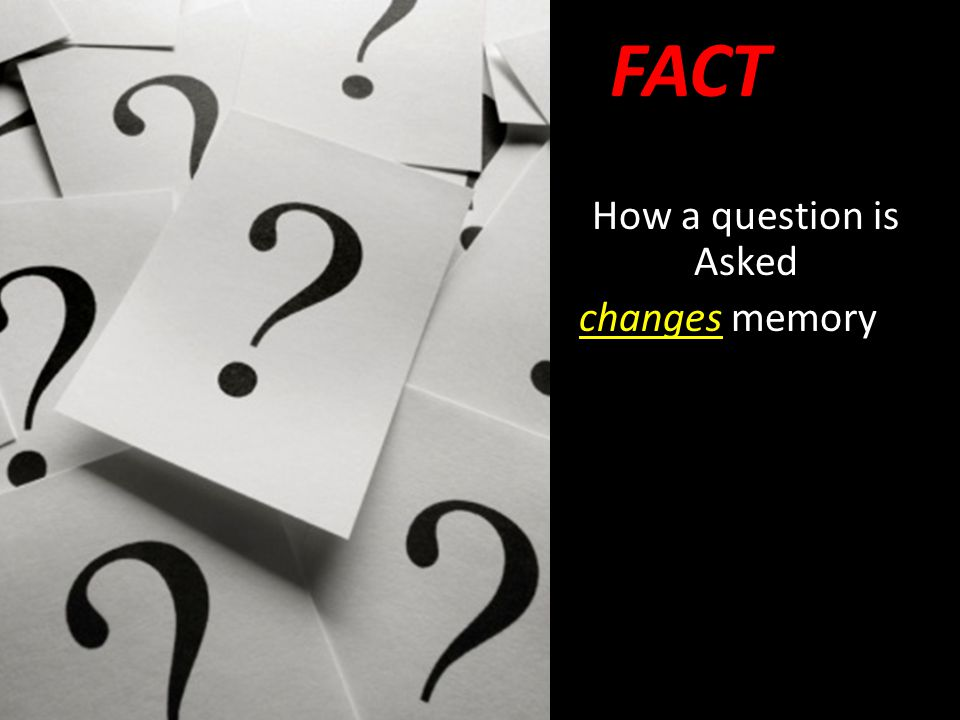 How a question is Asked changes memory FACT