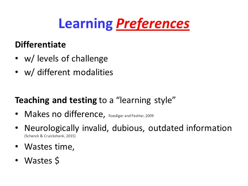 Learning Preferences Differentiate w/ levels of challenge w/ different modalities Teaching and testing to a learning style Makes no difference, Roediger and Pashler, 2009 Neurologically invalid, dubious, outdated information (Schenck & Cruickshank, 2015) Wastes time, Wastes $