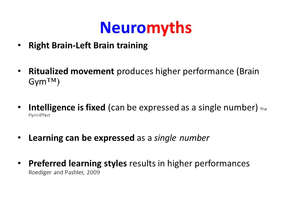 Neuromyths Right Brain-Left Brain training Ritualized movement produces higher performance (Brain Gym ™) Intelligence is fixed (can be expressed as a single number) The Flynn Effect Learning can be expressed as a single number Preferred learning styles results in higher performances Roediger and Pashler, 2009
