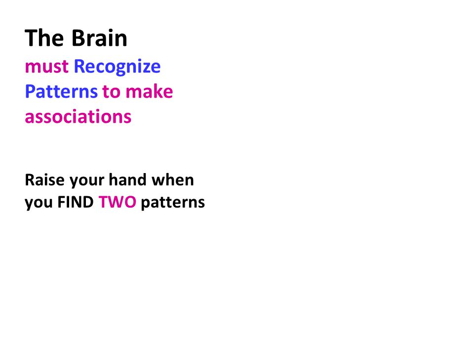 The Brain must Recognize Patterns to make associations Raise your hand when you FIND TWO patterns