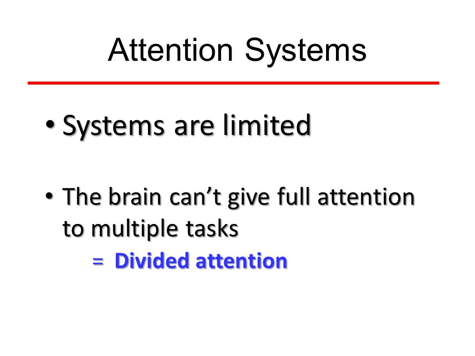 Attention Systems Systems are limited Systems are limited The brain can't give full attention to multiple tasks = Divided attention The brain can't give full attention to multiple tasks = Divided attention