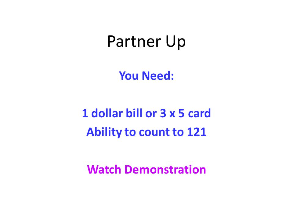 Partner Up You Need: 1 dollar bill or 3 x 5 card Ability to count to 121 Watch Demonstration