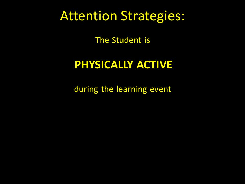 Attention Strategies: The Student is PHYSICALLY ACTIVE during the learning event
