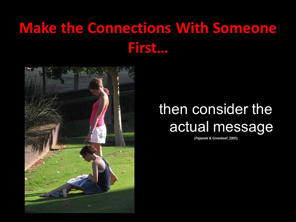 Make the Connections With Someone First… then consider the actual message (Papanek & Greenleaf, 2005)