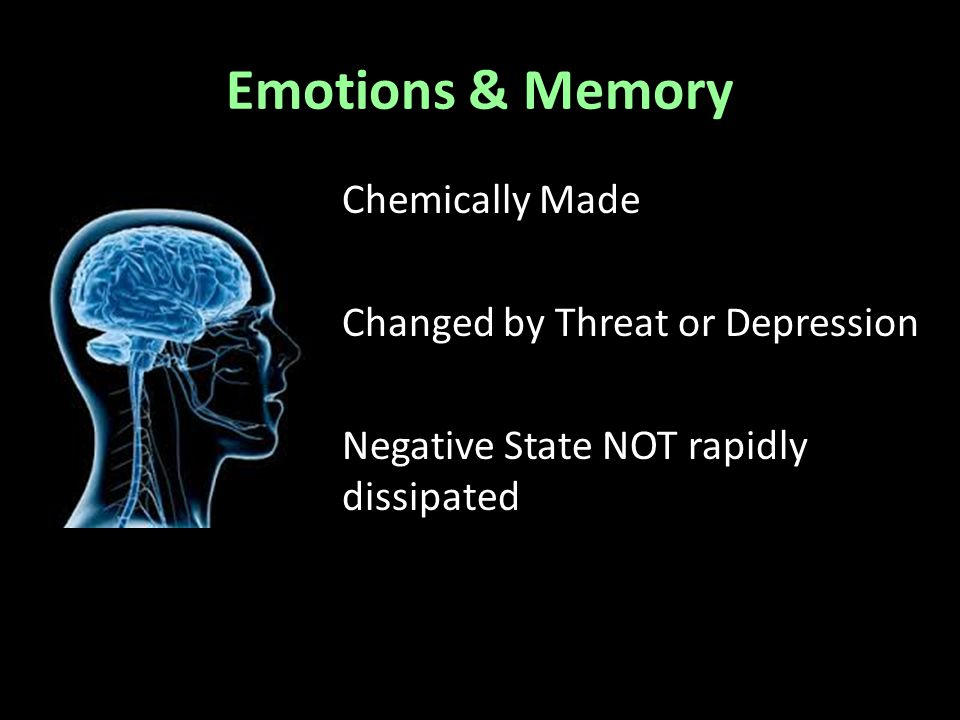 Emotions & Memory Chemically Made Changed by Threat or Depression Negative State NOT rapidly dissipated
