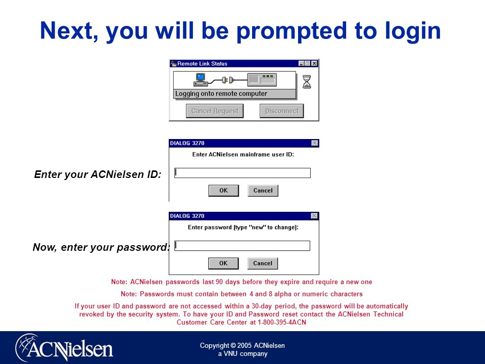 Copyright © 2005 ACNielsen a VNU company Next, you will be prompted to login Enter your ACNielsen ID: Now, enter your password: Note: ACNielsen passwords last 90 days before they expire and require a new one Note: Passwords must contain between 4 and 8 alpha or numeric characters If your user ID and password are not accessed within a 30-day period, the password will be automatically revoked by the security system.
