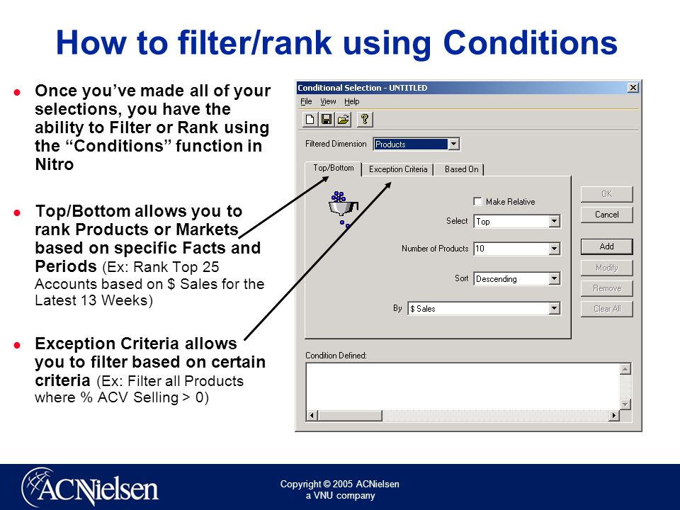 Copyright © 2005 ACNielsen a VNU company How to filter/rank using Conditions Once you've made all of your selections, you have the ability to Filter or Rank using the Conditions function in Nitro Top/Bottom allows you to rank Products or Markets based on specific Facts and Periods (Ex: Rank Top 25 Accounts based on $ Sales for the Latest 13 Weeks) Exception Criteria allows you to filter based on certain criteria (Ex: Filter all Products where % ACV Selling > 0)