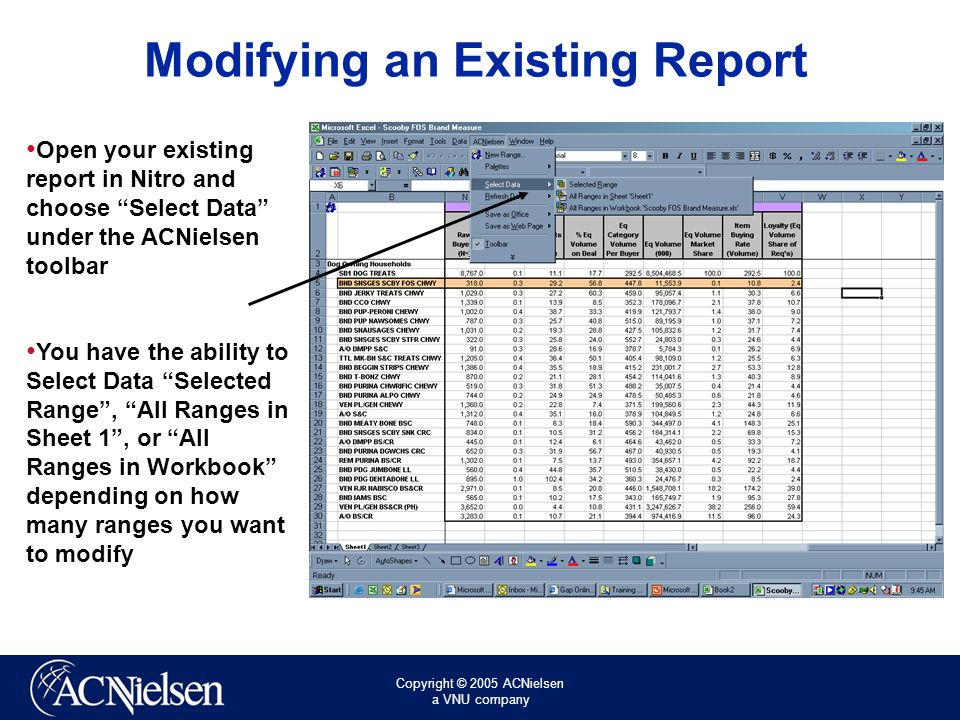 Copyright © 2005 ACNielsen a VNU company Modifying an Existing Report Open your existing report in Nitro and choose Select Data under the ACNielsen toolbar You have the ability to Select Data Selected Range , All Ranges in Sheet 1 , or All Ranges in Workbook depending on how many ranges you want to modify