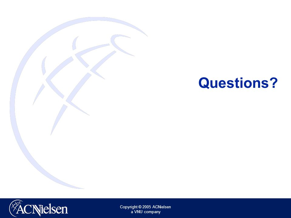 Copyright © 2005 ACNielsen a VNU company Questions