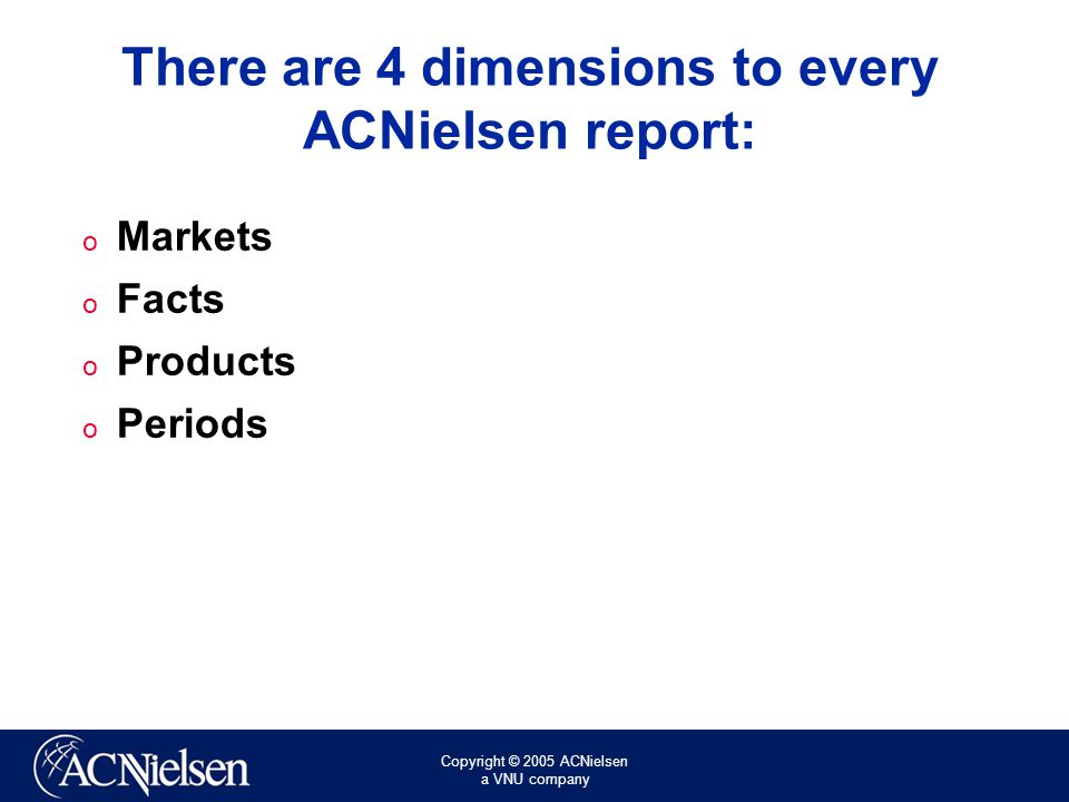 Copyright © 2005 ACNielsen a VNU company There are 4 dimensions to every ACNielsen report: o Markets o Facts o Products o Periods