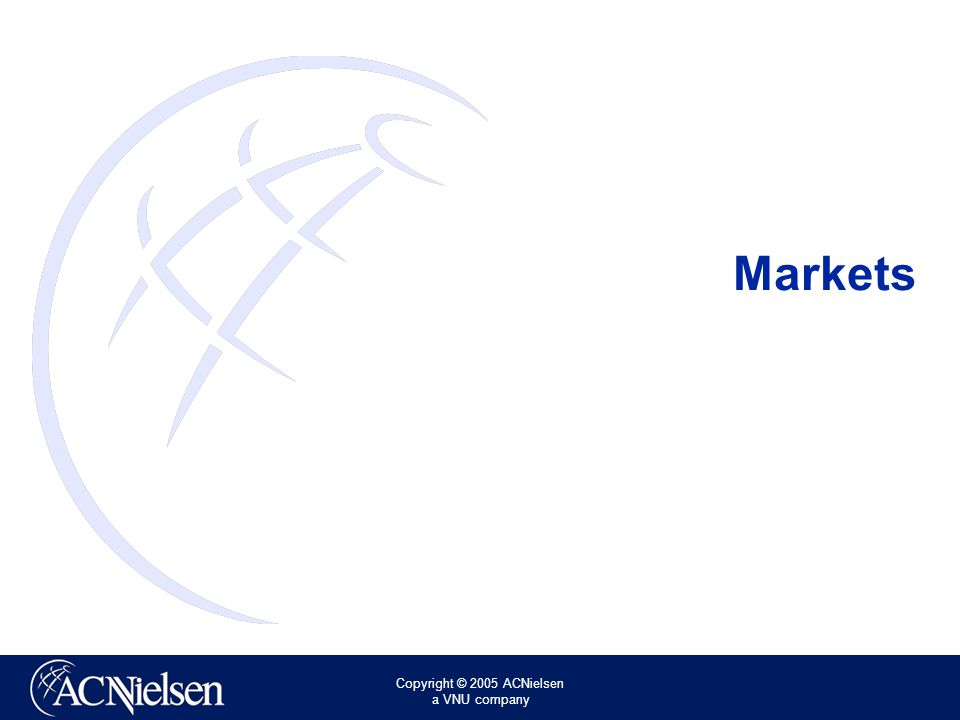 Copyright © 2005 ACNielsen a VNU company Market Selection The Markets List contains all available markets Custom Items are custom aggregates and should only be used for Volumetric measures (NO ACV!) The easiest way to navigate through the Markets is by using the Groups drill down