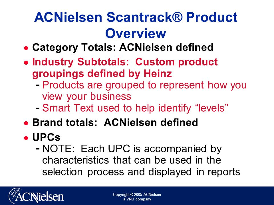 Copyright © 2005 ACNielsen a VNU company ACNielsen Scantrack® Product Overview Category Totals: ACNielsen defined Industry Subtotals: Custom product groupings defined by Heinz ­ Products are grouped to represent how you view your business ­ Smart Text used to help identify levels Brand totals: ACNielsen defined UPCs ­ NOTE: Each UPC is accompanied by characteristics that can be used in the selection process and displayed in reports