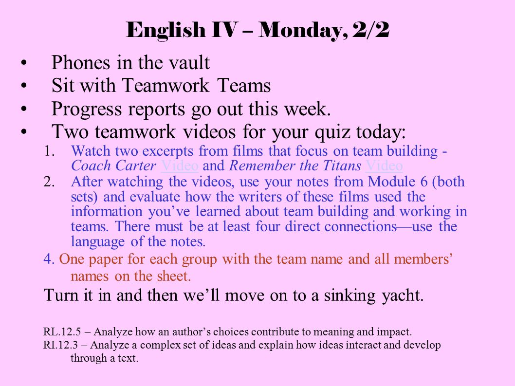 English IV – Monday, 2/2 Phones in the vault Sit with Teamwork Teams Progress reports go out this week. Two teamwork videos for your quiz today: 1. Wa