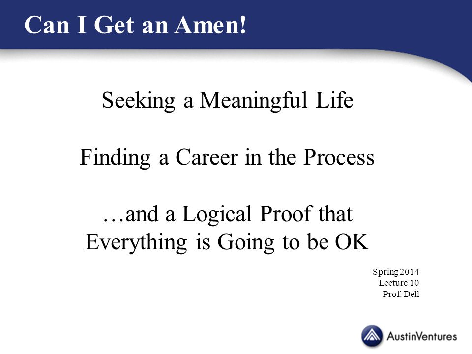 Seeking a Meaningful Life Finding a Career in the Process …and a Logical Proof that Everything is Going to be OK Spring 2014 Lecture 10 Prof. Dell Can