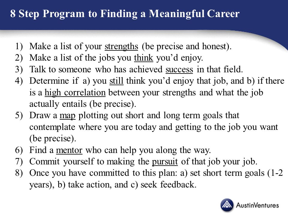 8 Step Program to Finding a Meaningful Career 1)Make a list of your strengths (be precise and honest). 2)Make a list of the jobs you think you'd enjoy