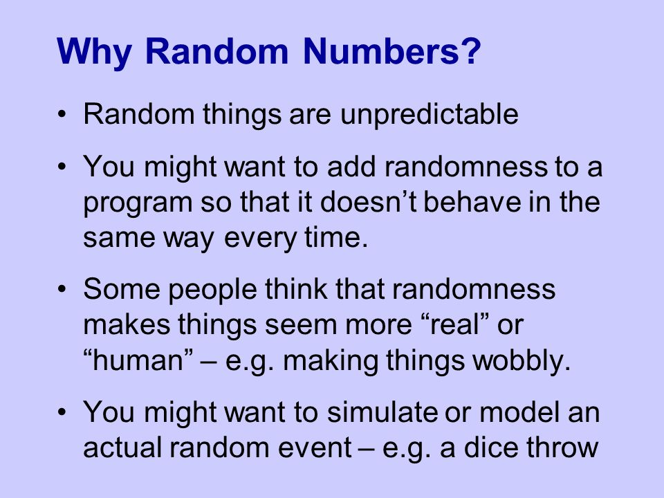 Random things are unpredictable You might want to add randomness to a program so that it doesn't behave in the same way every time. Some people think