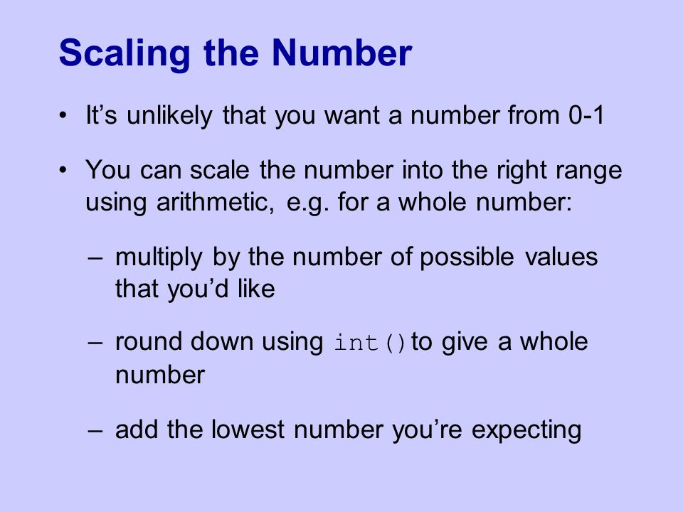 It's unlikely that you want a number from 0-1 You can scale the number into the right range using arithmetic, e.g. for a whole number: –multiply by th