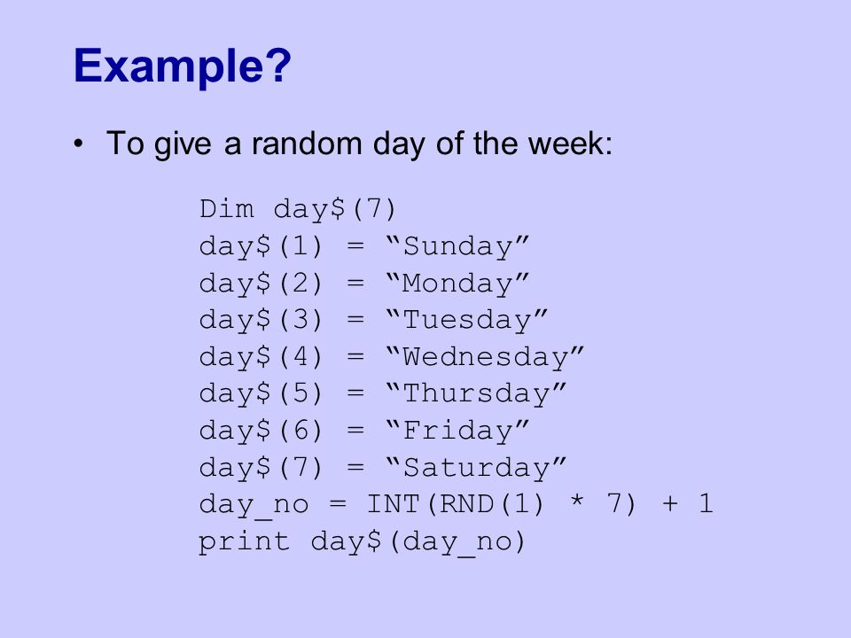 "To give a random day of the week: Dim day$(7) day$(1) = ""Sunday"" day$(2) = ""Monday"" day$(3) = ""Tuesday"" day$(4) = ""Wednesday"" day$(5) = ""Thursday"" day"