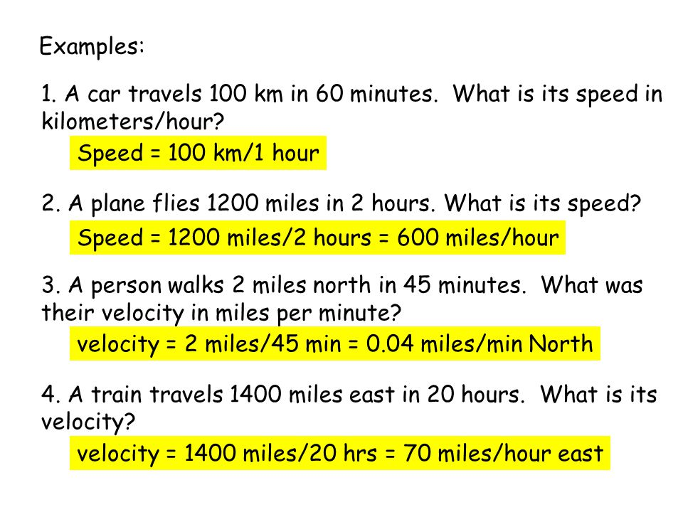 Examples: 1. A car travels 100 km in 60 minutes. What is its speed in kilometers/hour.