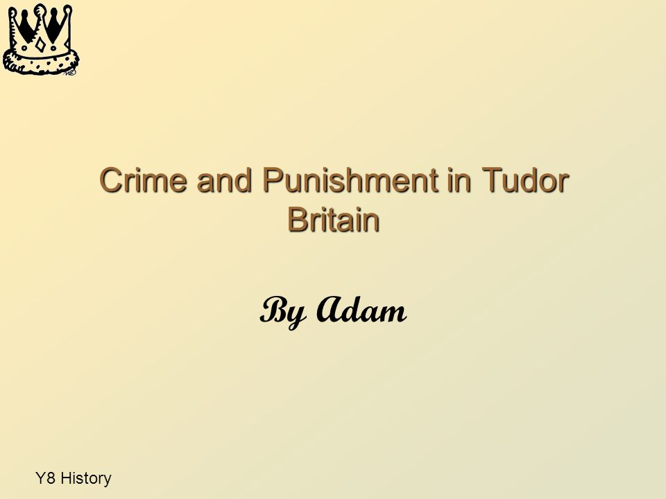 Y8 History Crime and Punishment in Tudor Britain By Adam