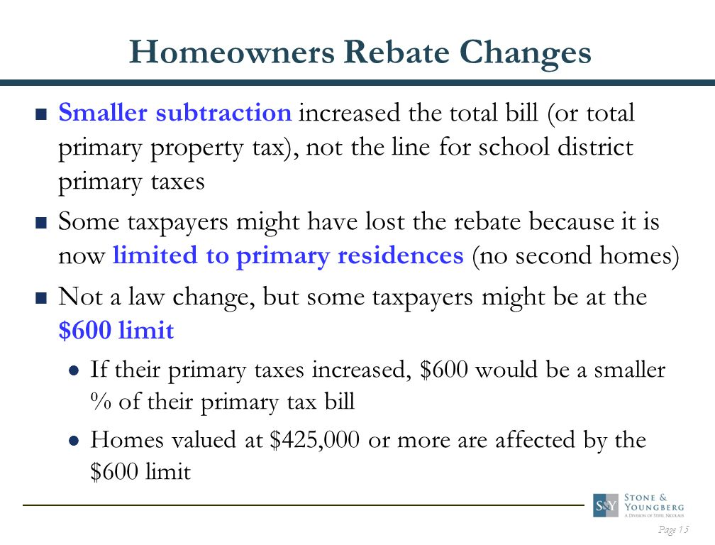 Page 15 Homeowners Rebate Changes  Smaller subtraction increased the total bill (or total primary property tax), not the line for school district primary taxes  Some taxpayers might have lost the rebate because it is now limited to primary residences (no second homes)  Not a law change, but some taxpayers might be at the $600 limit If their primary taxes increased, $600 would be a smaller % of their primary tax bill Homes valued at $425,000 or more are affected by the $600 limit