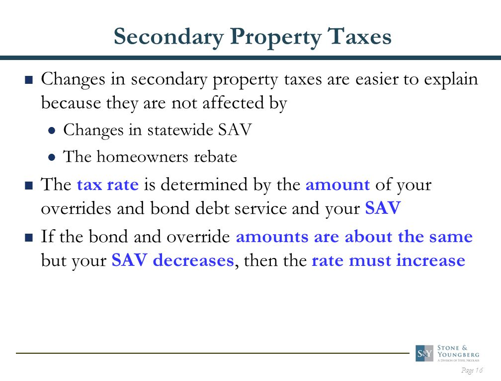 Page 16 Secondary Property Taxes  Changes in secondary property taxes are easier to explain because they are not affected by Changes in statewide SAV The homeowners rebate  The tax rate is determined by the amount of your overrides and bond debt service and your SAV  If the bond and override amounts are about the same but your SAV decreases, then the rate must increase